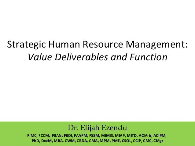 Strategic Human Resource Management: Value Deliverables and Function Dr. Elijah Ezendu FIMC, FCCM, FIIAN, FBDI, FAAFM, FSS...