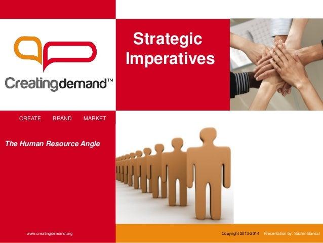 Strategic Imperatives CREATE BRAND MARKET www.creatingdemand.org Copyright 2013-2014 Presentation by: Sachin Bansal The Hu...