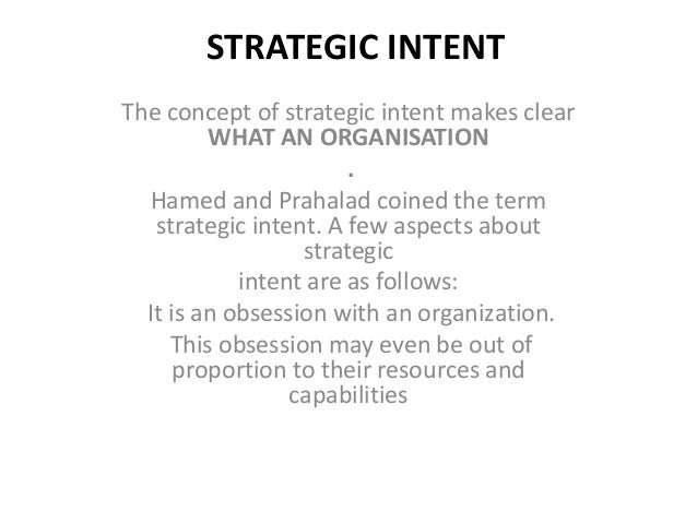 strategic intent They at best reproduce the sources of advantage that competitors already have competitors do not stand still, so managers are caught in a constant catch-up game to build sustaining competitive advantage, managers need to rethink the traditional strategy-making mindset this is how the concept of strategic intent came.