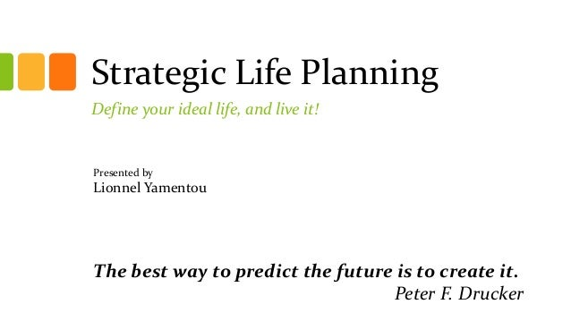 Strategic Life Planning Define your ideal life, and live it! The best way to predict the future is to create it. Peter F. ...