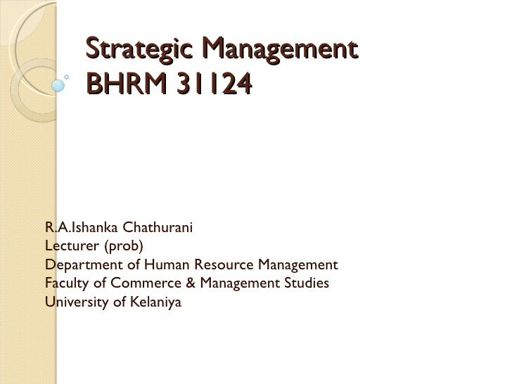 Strategic Management BHRM 31124 R.A.Ishanka Chathurani Lecturer (prob) Department of Human Resource Management Faculty of ...