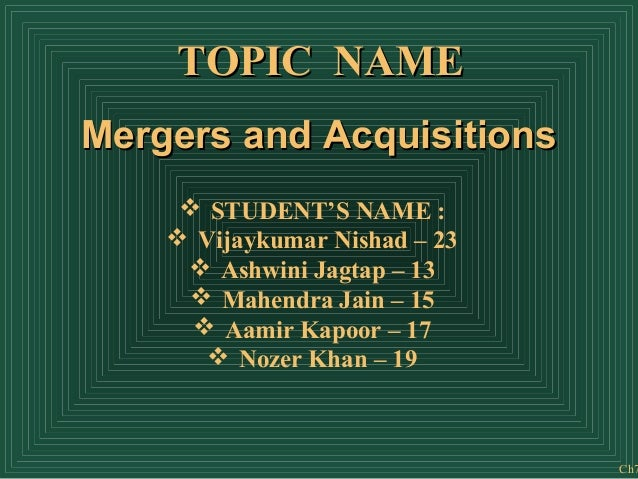 TOPIC NAME Mergers and Acquisitions  STUDENT'S NAME :  Vijaykumar Nishad – 23  Ashwini Jagtap – 13  Mahendra Jain – 15...