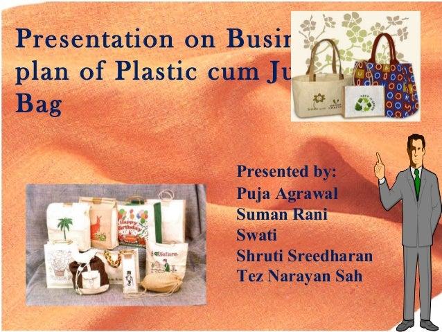 Presentation on Business plan of Plastic cum Jute Bag Presented by: Puja Agrawal Suman Rani Swati Shruti Sreedharan Tez Na...
