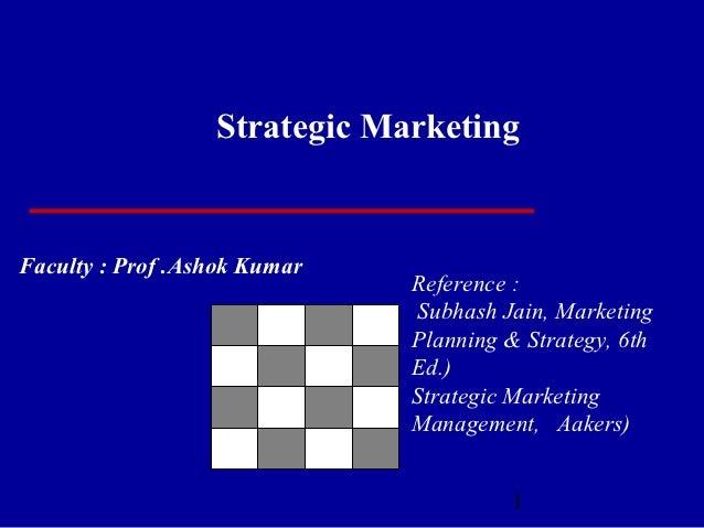 Strategic MarketingFaculty : Prof .Ashok Kumar                              Reference :                               Subh...