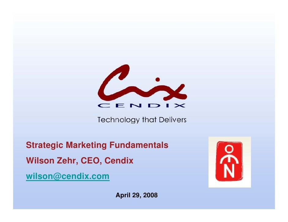 Strategic Marketing Fundamentals Wilson Zehr, CEO, Cendix wilson@cendix.com                      April 29, 2008