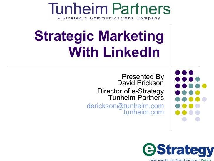 Strategic Marketing With LinkedIn  Presented By David Erickson Director of e-Strategy Tunheim Partners [email_address] tun...