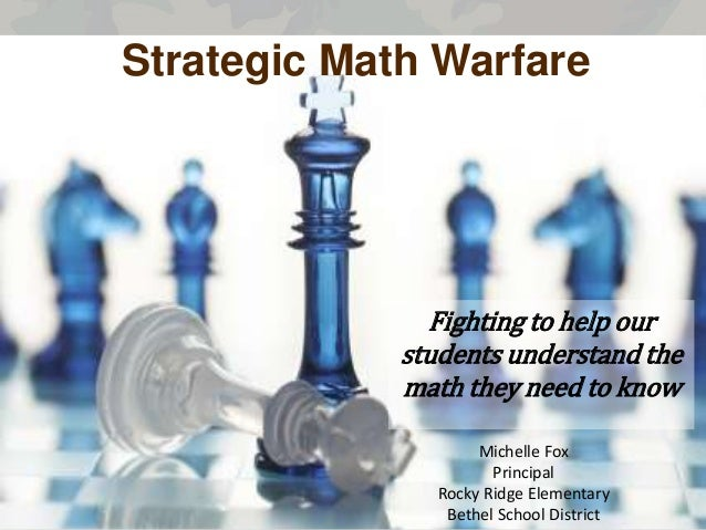 Strategic Math Warfare  Fighting to help our students understand the math they need to know Michelle Fox Principal Rocky R...