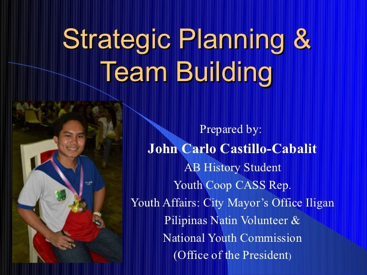 Strategic Planning &   Team Building                  Prepared by:        John Carlo Castillo-Cabalit               AB His...