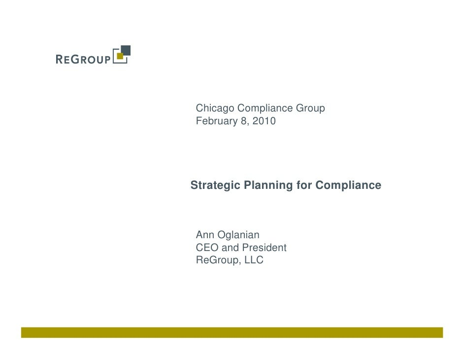 Chicago Compliance Group February 8, 2010     Strategic Planning for Compliance    Ann Oglanian CEO and President ReGroup,...