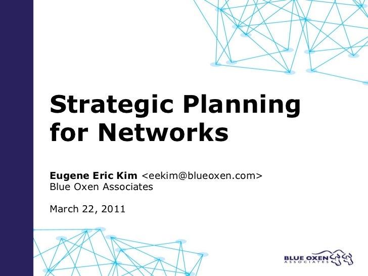 Strategic Planning for Networks Eugene Eric Kim  <eekim@blueoxen.com> Blue Oxen Associates March 22, 2011