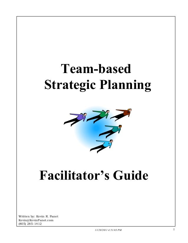 Team-based Strategic Planning  Facilitator's Guide  Written by: Kevin R. Panet Kevin@KevinPanet.com (805) 285-1412 1 11/20...