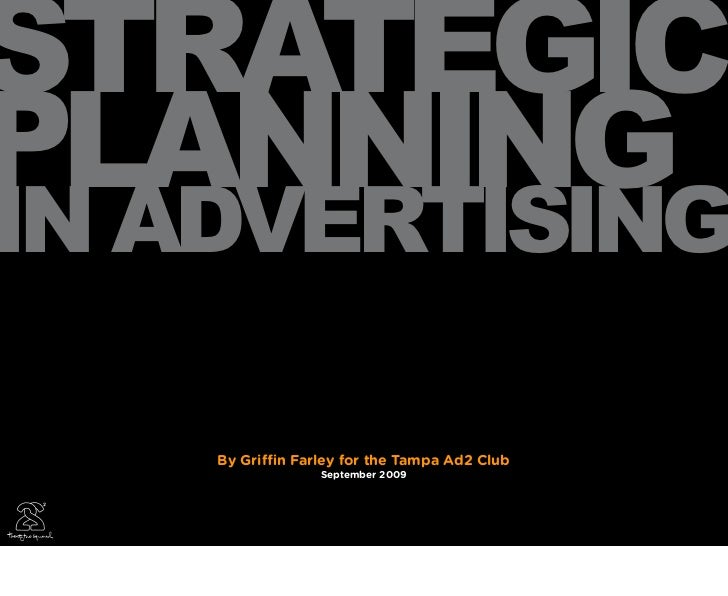 STRATEGICPLANNINGIN ADVERTISING    By Gri   n Farley for the Tampa Ad2 Club                  September 2009