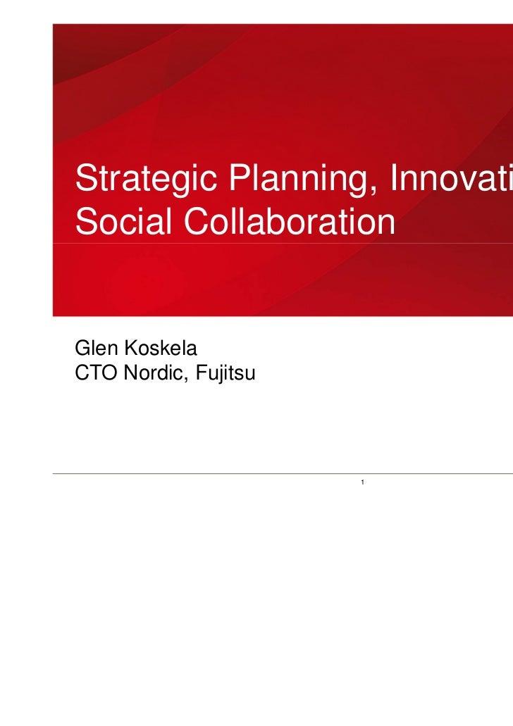 Strategic Planning, Innovation andSocial CollaborationGlen KoskelaCTO Nordic, Fujitsu                      1        Copyri...