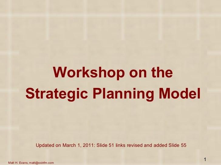 <ul><li>Workshop on the </li></ul><ul><li>Strategic Planning Model </li></ul>Matt H. Evans, matt@exinfm.com Updated on Mar...