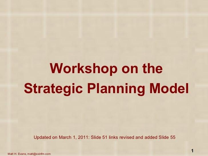 <ul><li>Workshop on the </li></ul><ul><li>Strategic Planning Model </li></ul>Updated on March 1, 2011: Slide 51 links revi...
