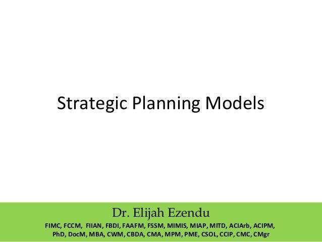 Strategic Planning Models  Dr. Elijah Ezendu  FIMC, FCCM, FIIAN, FBDI, FAAFM, FSSM, MIMIS, MIAP, MITD, ACIArb, ACIPM,  PhD...