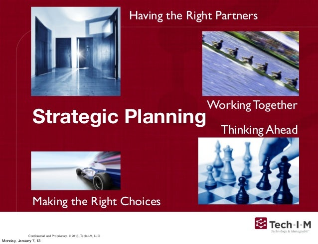 Confidential and Proprietary, © 2013, Tech-I-M, LLCStrategic PlanningThinking AheadWorking TogetherMaking the Right Choices...