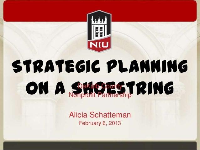 Strategic Planningon a ShoestringDeKalb CountyNonprofit PartnershipAlicia SchattemanFebruary 6, 2013