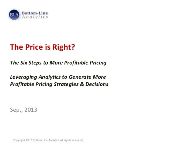 Copyright 2013 Bottom Line Analytics All rights reserved. The Price is Right? The Six Steps to More Profitable Pricing Lev...