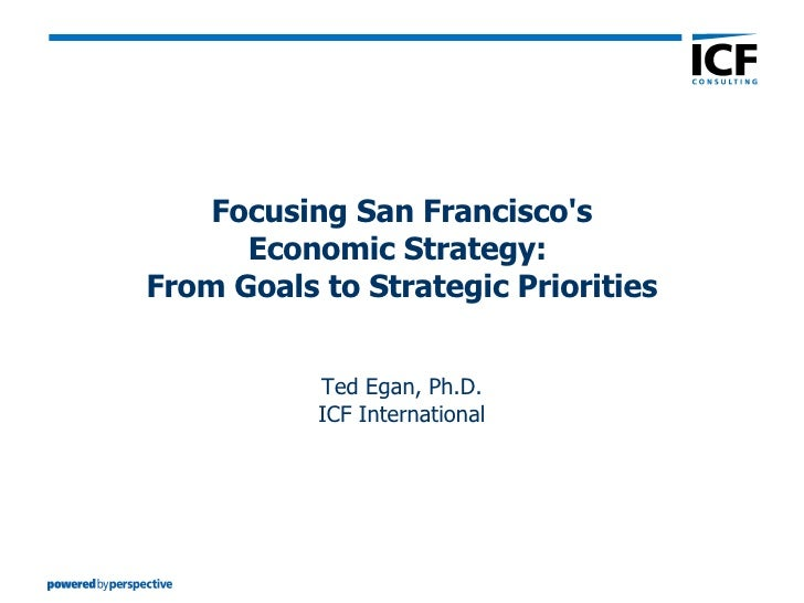 Focusing San Francisco's Economic Strategy:  From Goals to Strategic Priorities Ted Egan, Ph.D. ICF International