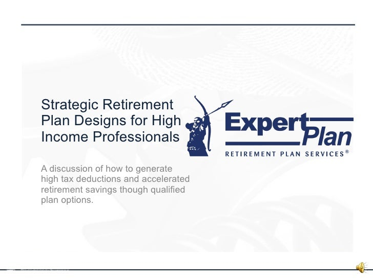 Strategic Retirement Plan Designs for High Income Professionals A discussion of how to generate high tax deductions and ac...