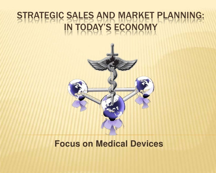 STRATEGIC SALES AND MARKET PLANNING:         IN TODAY'S ECONOMY       Focus on Medical Devices