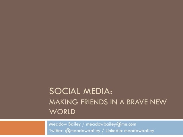 SOCIAL MEDIA: MAKING FRIENDS IN A BRAVE NEW WORLD Meadow Bailey / meadowbailey@me.com Twitter: @meadowbailey / LinkedIn: m...