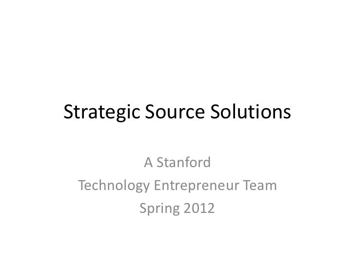 Strategic Source Solutions           A Stanford Technology Entrepreneur Team          Spring 2012