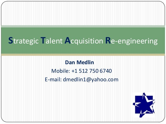 Strategic Talent Acquisition Re-engineering Dan Medlin Mobile: +1 512 750 6740 E-mail: dmedlin1@yahoo.com