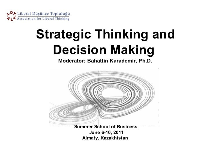 Summer School of Business  June 6-10, 2011 Almaty, Kazakhtstan  Strategic Thinking and Decision Making  Moderator: Bahatti...