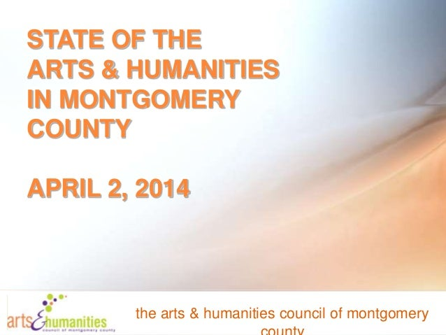 STATE OF THE ARTS & HUMANITIES IN MONTGOMERY COUNTY APRIL 2, 2014 the arts & humanities council of montgomery