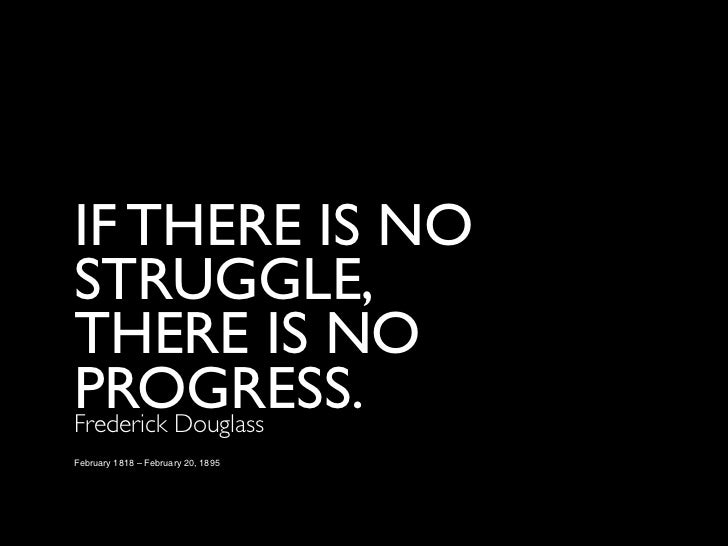 IF THERE IS NOSTRUGGLE,THERE IS NOPROGRESS.Frederick DouglassFebruary 1818 – February 20, 1895
