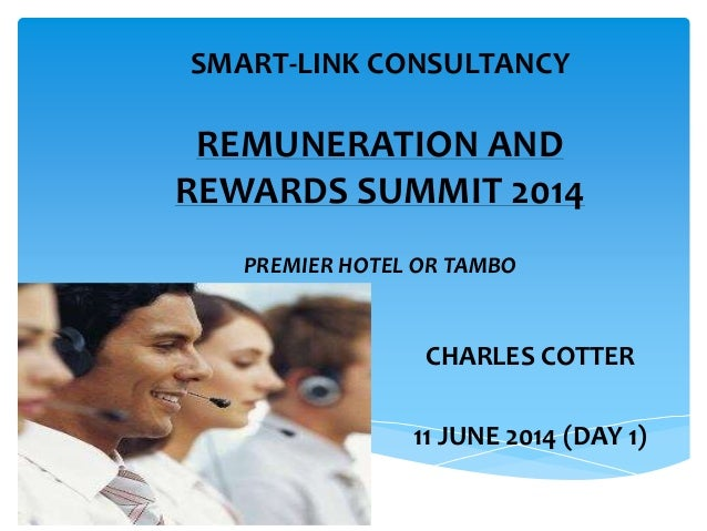 SMART-LINK CONSULTANCY REMUNERATION AND REWARDS SUMMIT 2014 PREMIER HOTEL OR TAMBO CHARLES COTTER 11 JUNE 2014 (DAY 1)