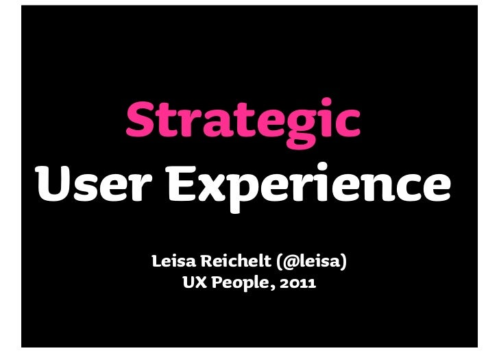 StrategicUser Experience    Leisa Reichelt (@leisa)        UX People, 2011