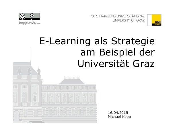 E-Learning als Strategie am Beispiel der Universität Graz 16.04.2015 Michael Kopp Graphic items on the front page are not ...