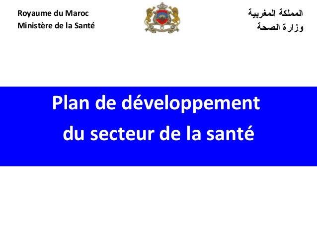 Plan de développement du secteur de la santé المغربية المملكة الصحة وزارة Royaume du Maroc Ministère de la Santé