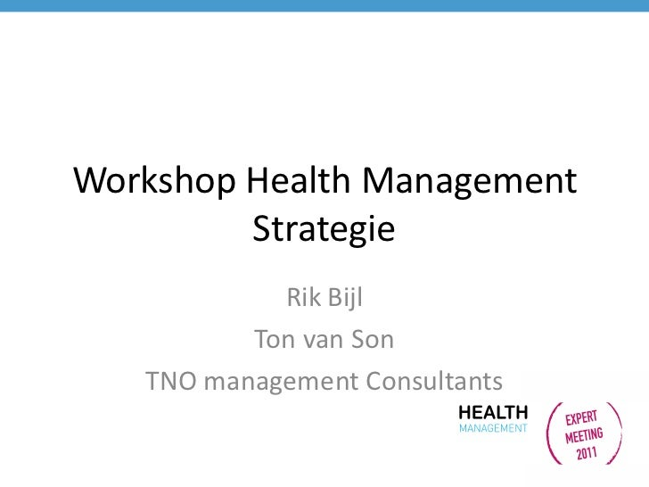 Workshop Health Management         Strategie            Rik Bijl          Ton van Son   TNO management Consultants