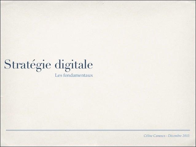 Stratégie digitale Les fondamentaux  Céline Camoun - Décembre 2013