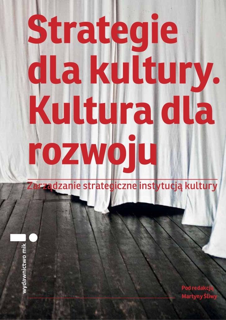 Strategie dla kultury. Kultura dla rozwoju. Zarządzanie strategiczne instytucją kultury