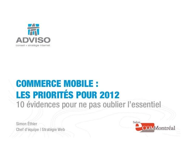 COMMERCE MOBILE :LES PRIORITÉS POUR 201210 évidences pour ne pas oublier l'essentielSimon ÉthierChef d'équipe | Stratégie ...