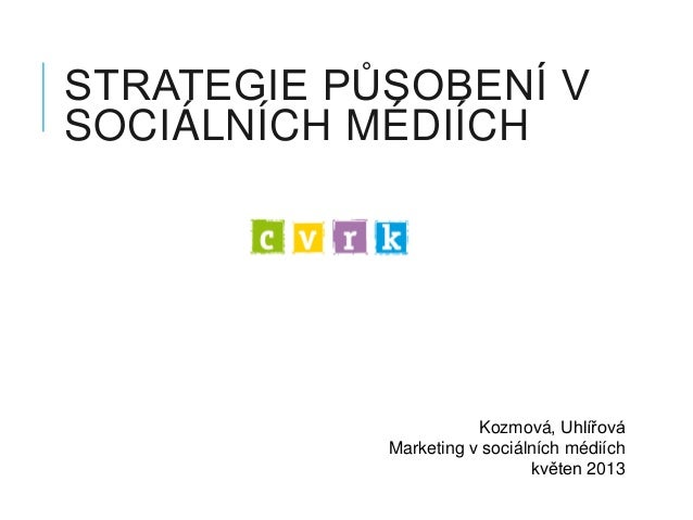 STRATEGIE PŮSOBENÍ VSOCIÁLNÍCH MÉDIÍCHKozmová, UhlířováMarketing v sociálních médiíchkvěten 2013