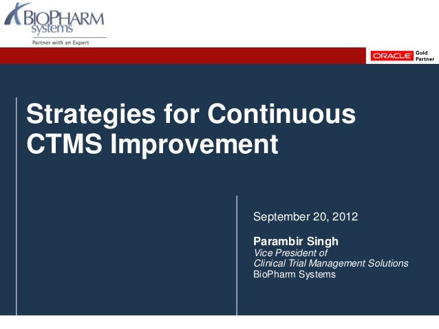 Strategies for ContinuousCTMS ImprovementSeptember 20, 2012Parambir SinghVice President ofClinical Trial Management Soluti...