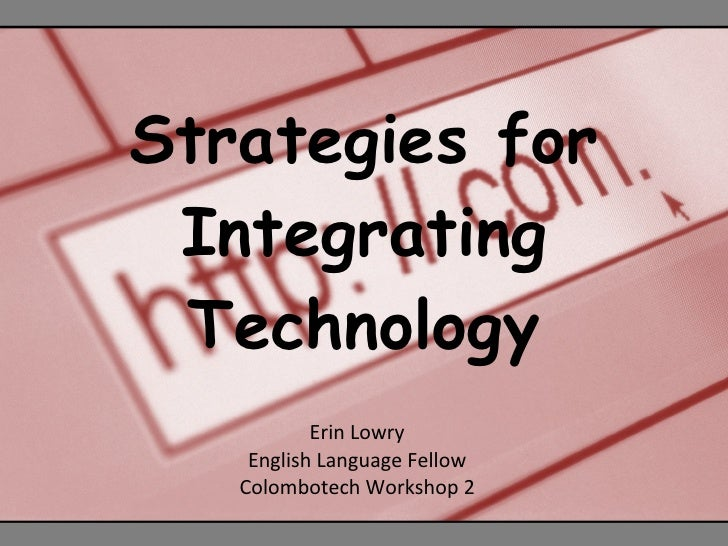 Strategies for Integrating Technology Erin Lowry English Language Fellow Colombotech Workshop 2