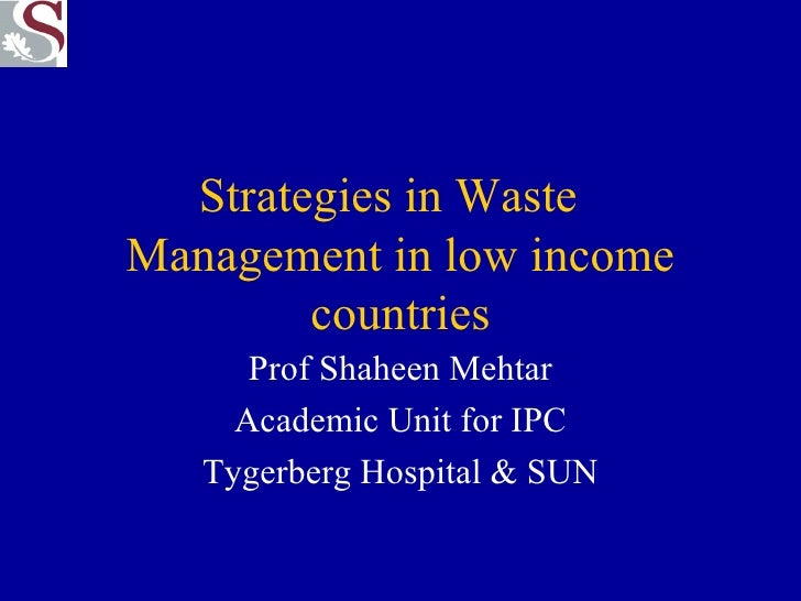 Strategies in Waste  Management in low income countries Prof Shaheen Mehtar Academic Unit for IPC Tygerberg Hospital & SUN