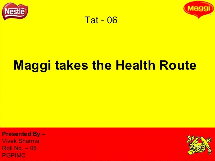 Maggi takes the Health Route Presented By –  Vivek Sharma Roll No. – 06 PGPIMC Tat - 06