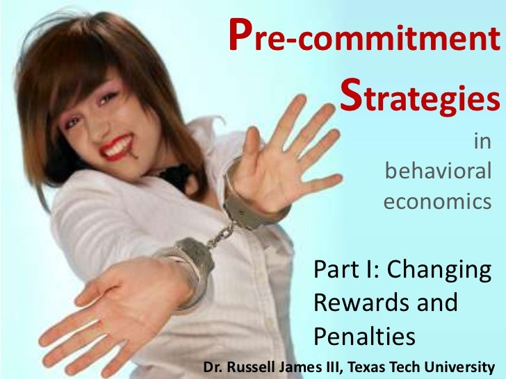 Pre-commitment Strategies<br />in behavioral economics<br />Part I: Changing Rewards and Penalties<br />Dr. Russell James ...