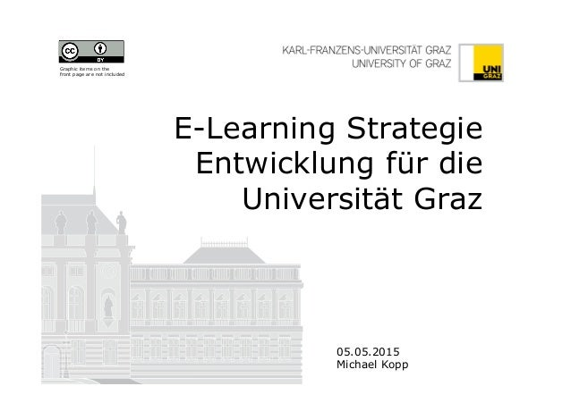 E-Learning Strategie Entwicklung für die Universität Graz 05.05.2015 Michael Kopp Graphic items on the front page are not ...