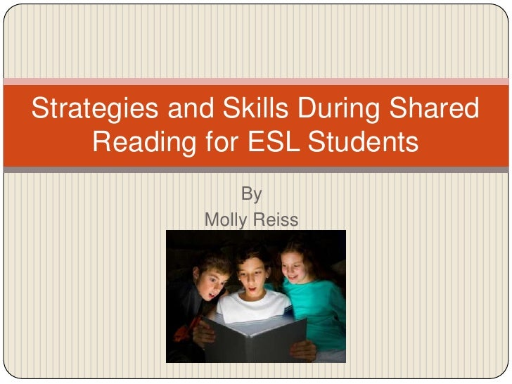 By<br />Molly Reiss<br />Strategies and Skills During Shared Reading for ESL Students<br />