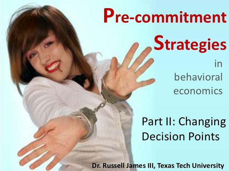 Pre-commitment Strategies<br />in behavioral economics<br />Part II: Changing Decision Points<br />Dr. Russell James III, ...