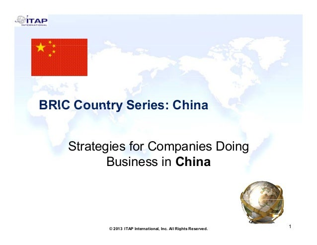 BRIC Country Series: China Strategies for Companies Doing Business in China  1 © 2013 ITAP International, Inc. All Rights ...